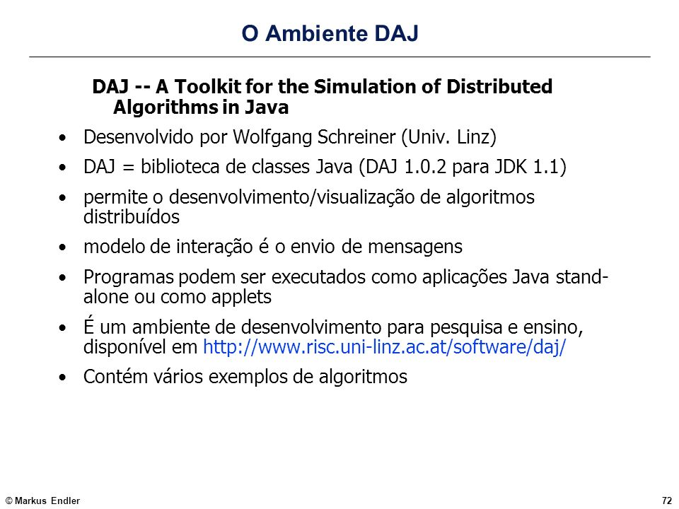 © Markus Endler72 O Ambiente DAJ DAJ -- A Toolkit for the Simulation of Distributed Algorithms in Java Desenvolvido por Wolfgang Schreiner (Univ. Linz