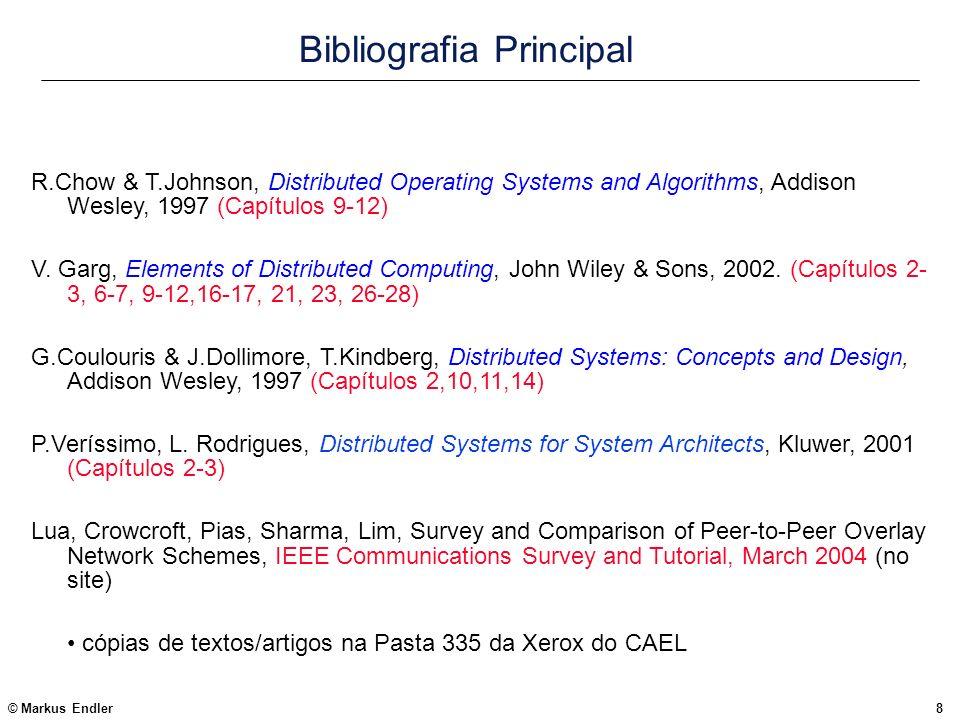 © Markus Endler9 Bibliografia Complementar Algorítmos Distribuídos (tratamento mais formal): Michel Raynal, Distributed Algorithms and Protocols, John Wiley & Sons, 1988 Nancy Lynch, Distributed Algorithms, Morgan Kaufmann, 1996.