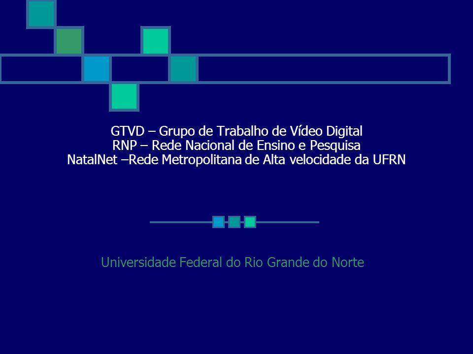 GTVD – Grupo de Trabalho de Vídeo Digital RNP – Rede Nacional de Ensino e Pesquisa NatalNet –Rede Metropolitana de Alta velocidade da UFRN Universidad