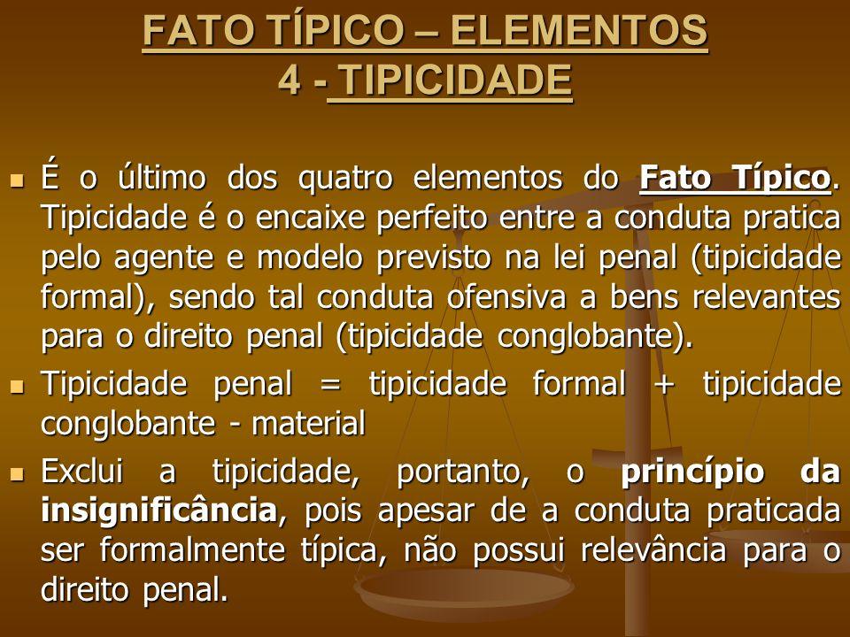 FATO TÍPICO – ELEMENTOS 4 - TIPICIDADE É o último dos quatro elementos do Fato Típico. Tipicidade é o encaixe perfeito entre a conduta pratica pelo ag