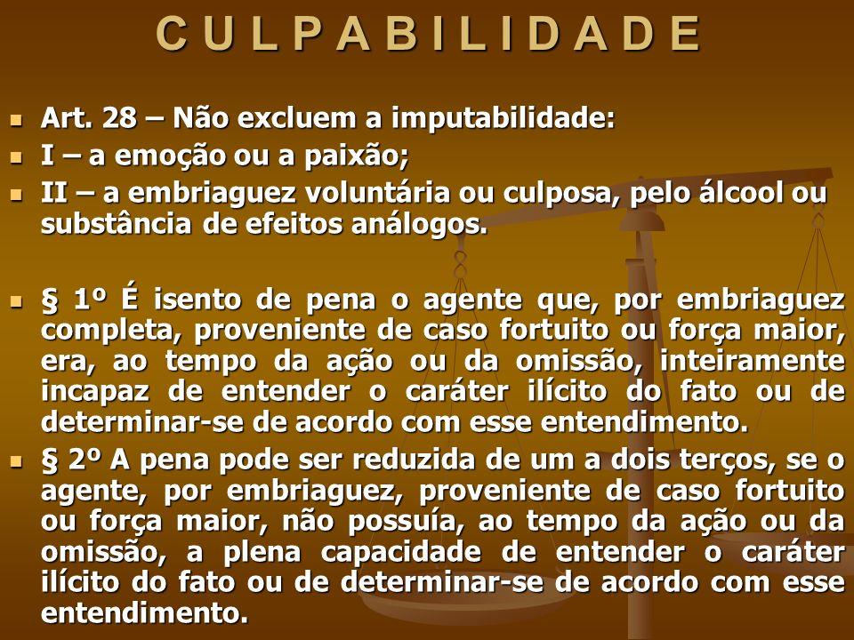 C U L P A B I L I D A D E Art. 28 – Não excluem a imputabilidade: Art. 28 – Não excluem a imputabilidade: I – a emoção ou a paixão; I – a emoção ou a