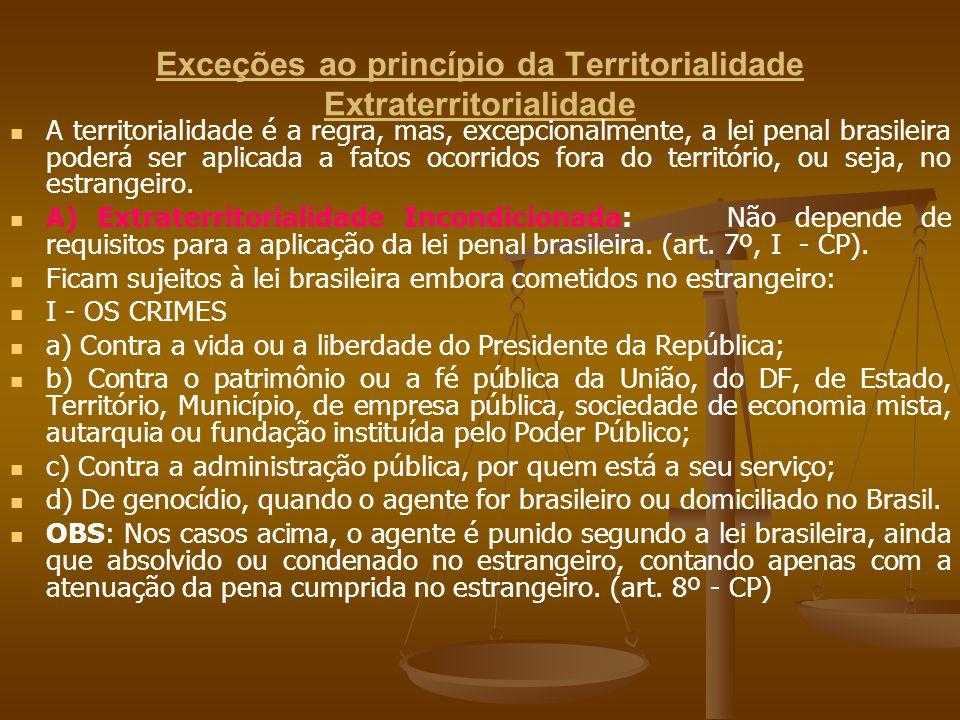 Exceções ao princípio da Territorialidade Extraterritorialidade A territorialidade é a regra, mas, excepcionalmente, a lei penal brasileira poderá ser