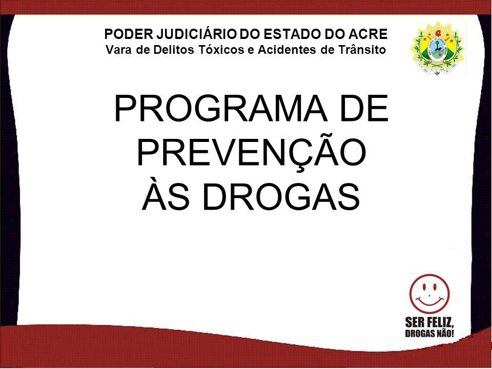 1 PROGRAMA DE PREVENÇÃO ÀS DROGAS PODER JUDICIÁRIO DO ESTADO DO ACRE Vara de Delitos Tóxicos e Acidentes de Trânsito