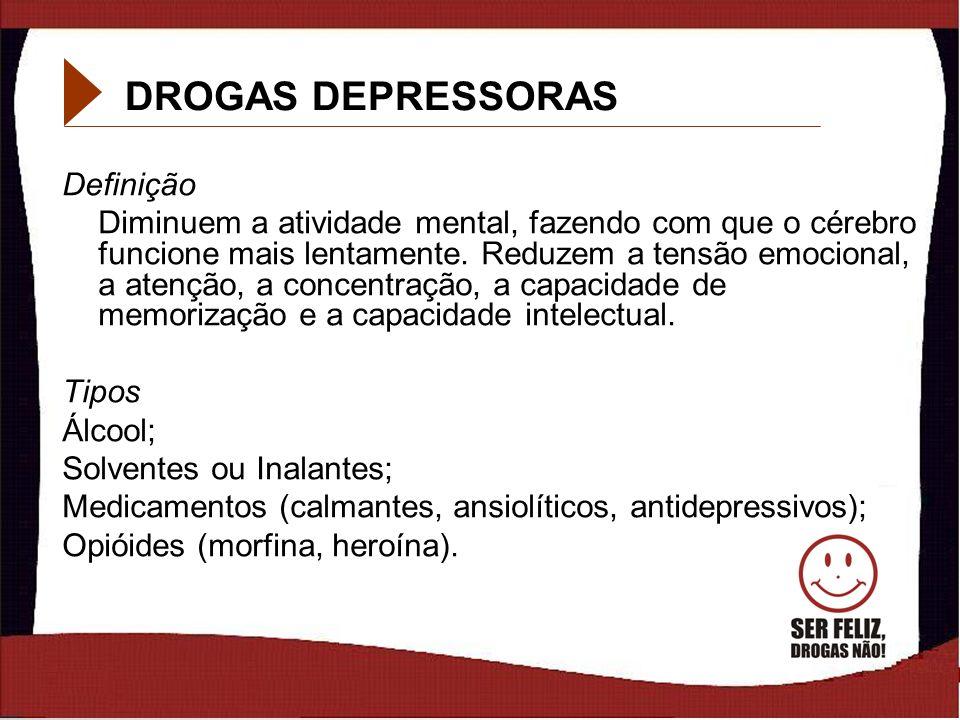 10 DROGAS DEPRESSORAS Definição Diminuem a atividade mental, fazendo com que o cérebro funcione mais lentamente. Reduzem a tensão emocional, a atenção