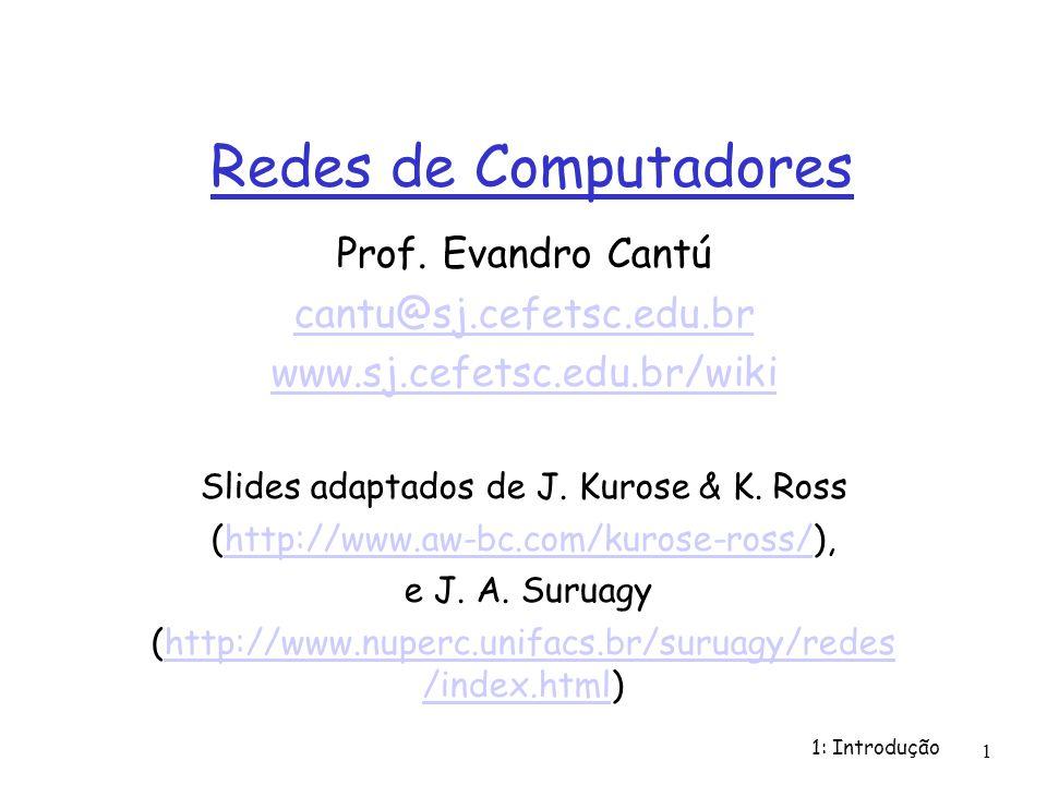 1: Introdução 1 Redes de Computadores Prof. Evandro Cantú cantu@sj.cefetsc.edu.br www.sj.cefetsc.edu.br/wiki Slides adaptados de J. Kurose & K. Ross (