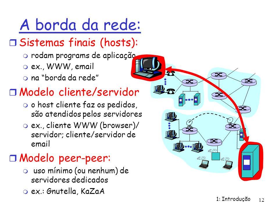 1: Introdução 12 A borda da rede: Sistemas finais (hosts): rodam programs de aplicação ex., WWW, email na borda da rede Modelo cliente/servidor o host