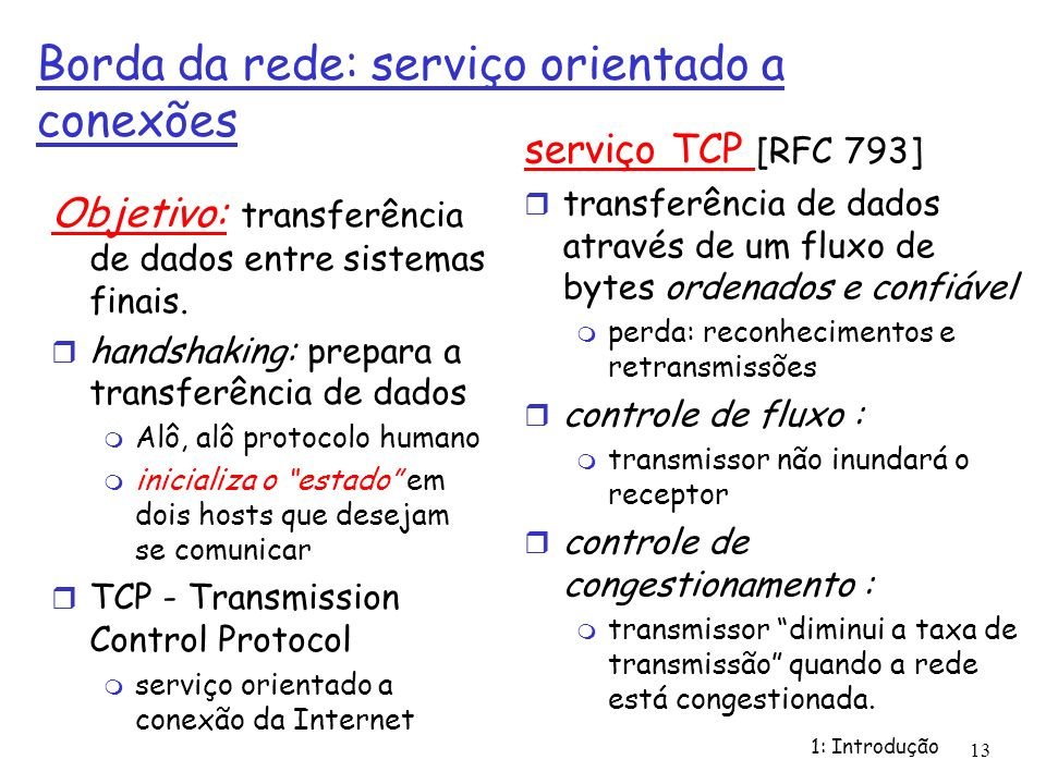 1: Introdução 13 Borda da rede: serviço orientado a conexões Objetivo: transferência de dados entre sistemas finais. handshaking: prepara a transferên