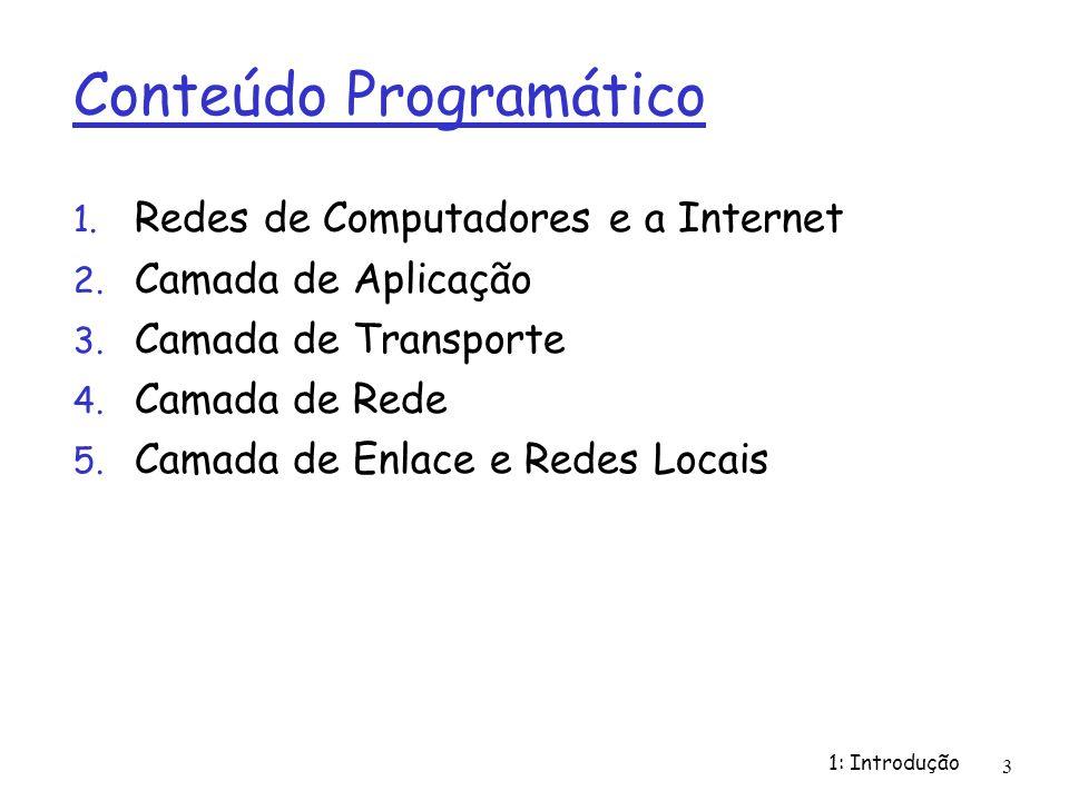 1: Introdução 3 Conteúdo Programático 1. Redes de Computadores e a Internet 2. Camada de Aplicação 3. Camada de Transporte 4. Camada de Rede 5. Camada