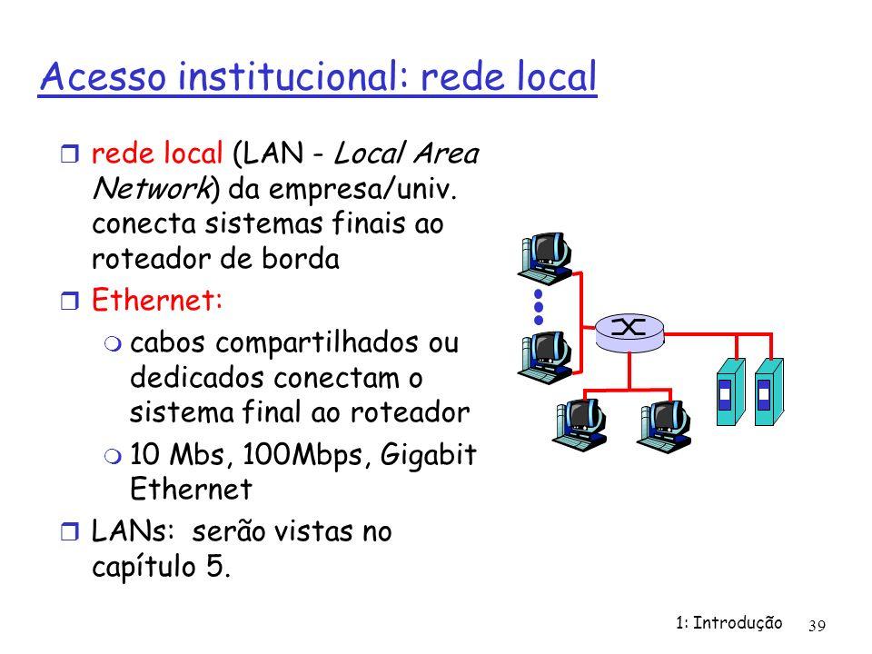 1: Introdução 39 Acesso institucional: rede local rede local (LAN - Local Area Network) da empresa/univ. conecta sistemas finais ao roteador de borda
