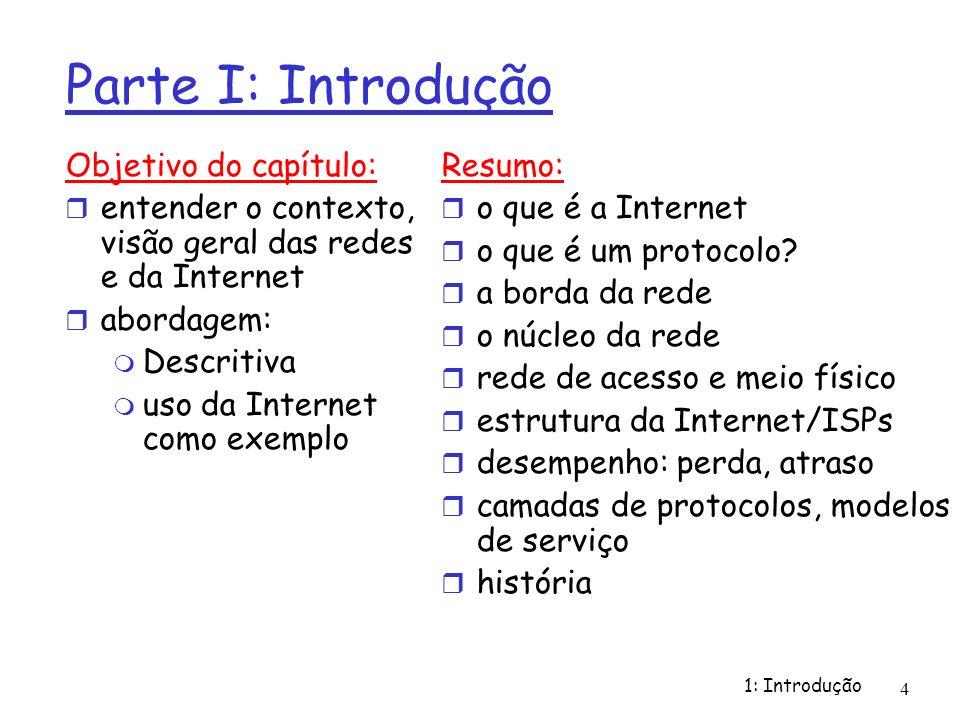 1: Introdução 4 Parte I: Introdução Objetivo do capítulo: entender o contexto, visão geral das redes e da Internet abordagem: Descritiva uso da Intern