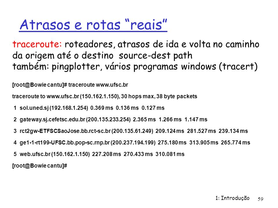 1: Introdução 59 Atrasos e rotas reais [root@Bowie cantu]# traceroute www.ufsc.br traceroute to www.ufsc.br (150.162.1.150), 30 hops max, 38 byte pack