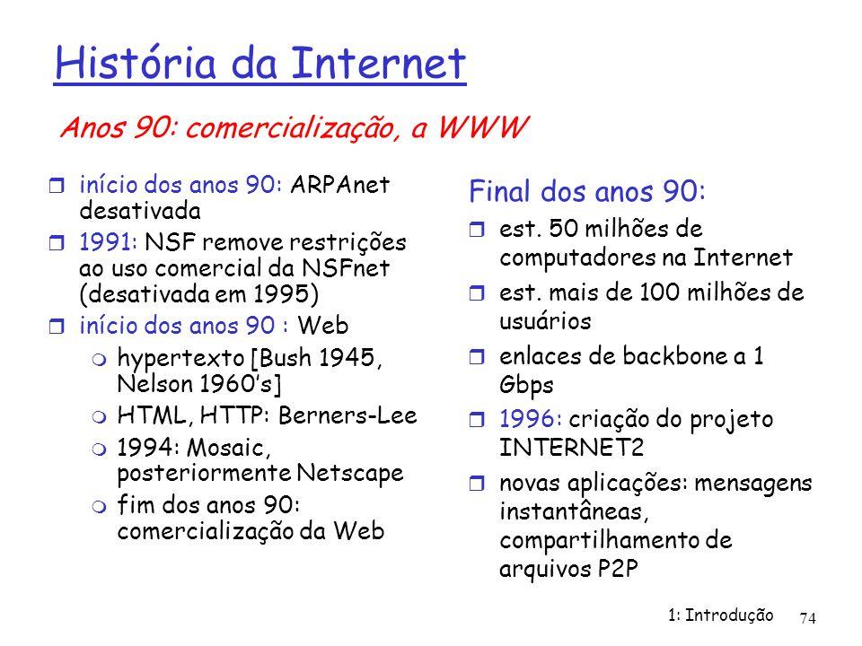 1: Introdução 74 História da Internet início dos anos 90: ARPAnet desativada 1991: NSF remove restrições ao uso comercial da NSFnet (desativada em 199