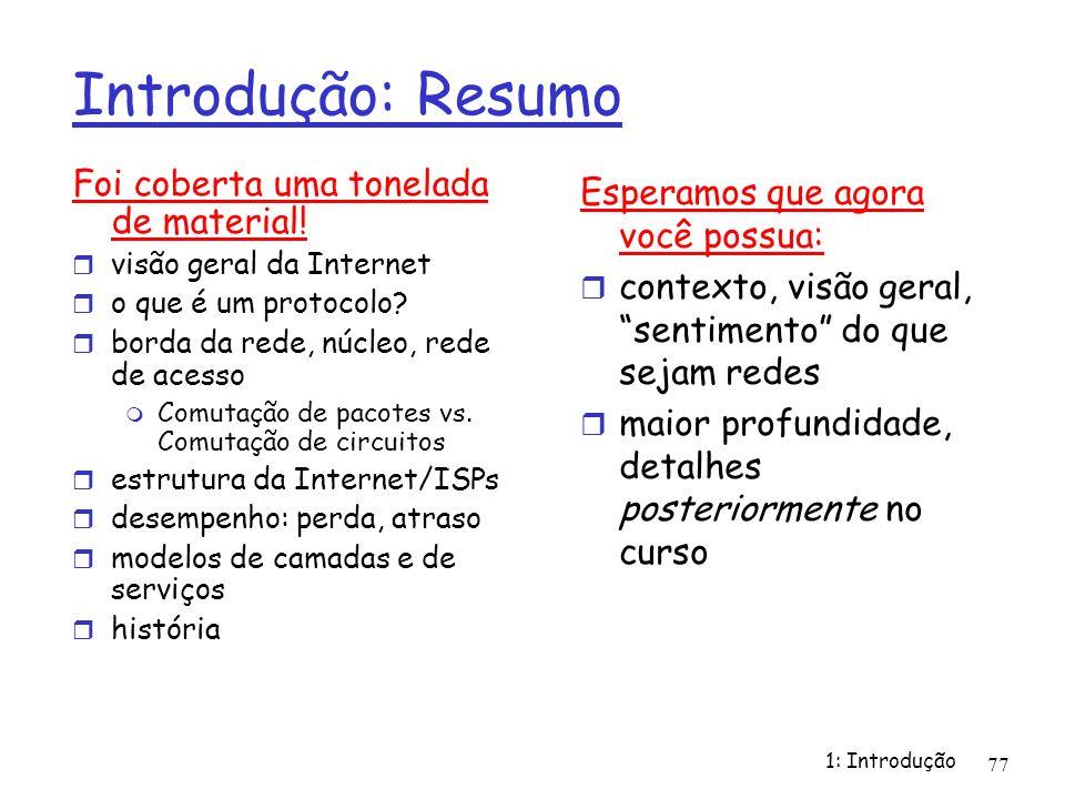 1: Introdução 77 Introdução: Resumo Foi coberta uma tonelada de material! visão geral da Internet o que é um protocolo? borda da rede, núcleo, rede de