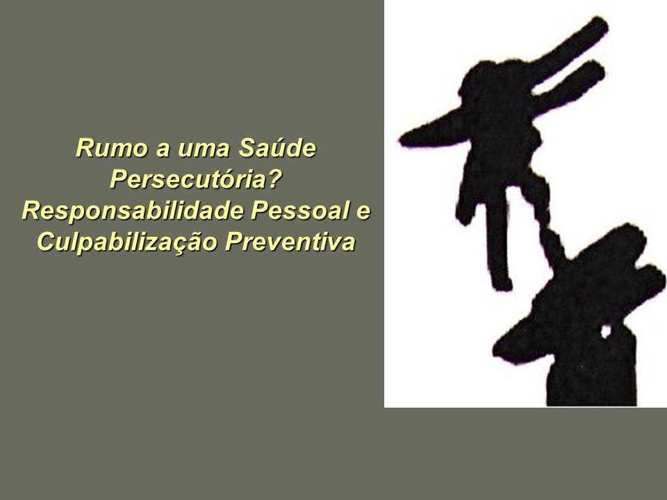 Rumo a uma Saúde Persecutória? Responsabilidade Pessoal e Culpabilização Preventiva Rumo a uma Saúde Persecutória? Responsabilidade Pessoal e Culpabil