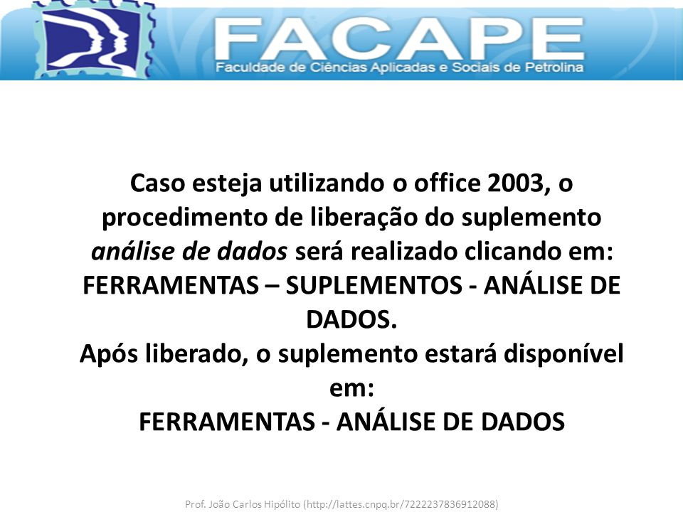Caso esteja utilizando o office 2003, o procedimento de liberação do suplemento análise de dados será realizado clicando em: FERRAMENTAS – SUPLEMENTOS