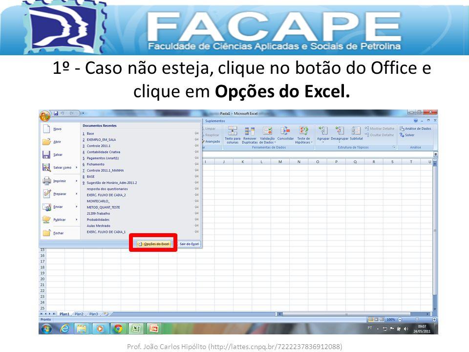 1º - Caso não esteja, clique no botão do Office e clique em Opções do Excel. Prof. João Carlos Hipólito (http://lattes.cnpq.br/7222237836912088)