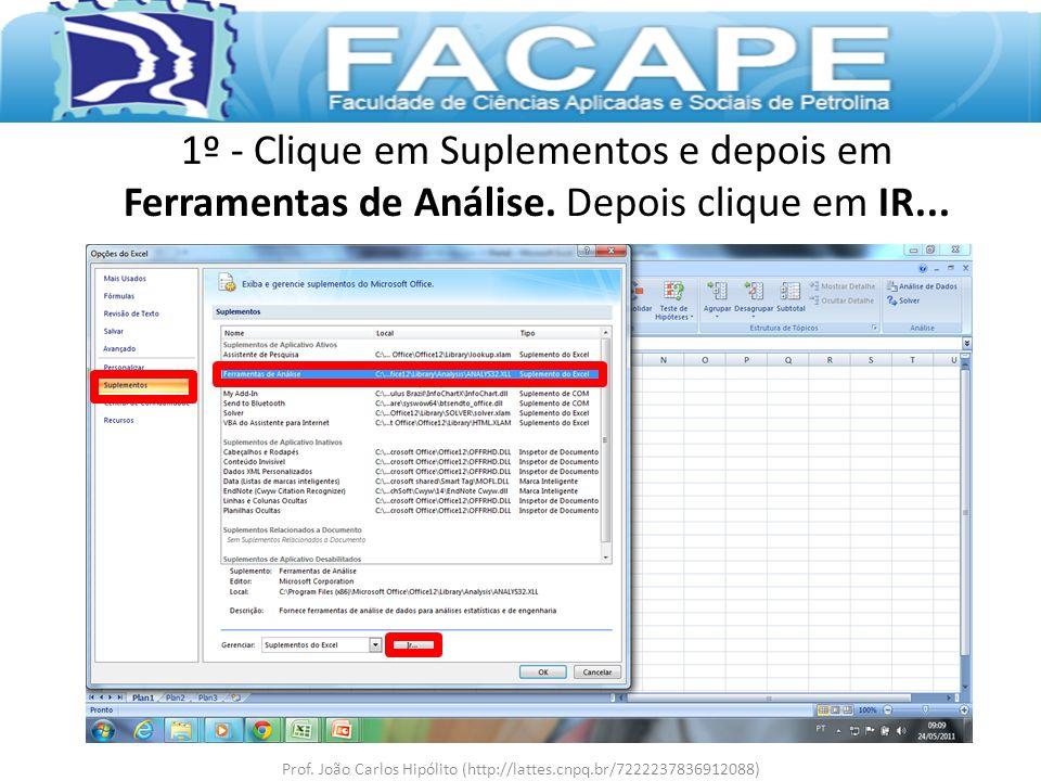 1º - Clique em Suplementos e depois em Ferramentas de Análise. Depois clique em IR... Prof. João Carlos Hipólito (http://lattes.cnpq.br/72222378369120