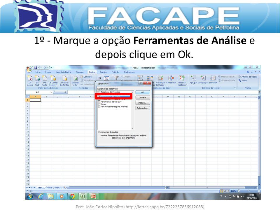 1º - Marque a opção Ferramentas de Análise e depois clique em Ok. Prof. João Carlos Hipólito (http://lattes.cnpq.br/7222237836912088)