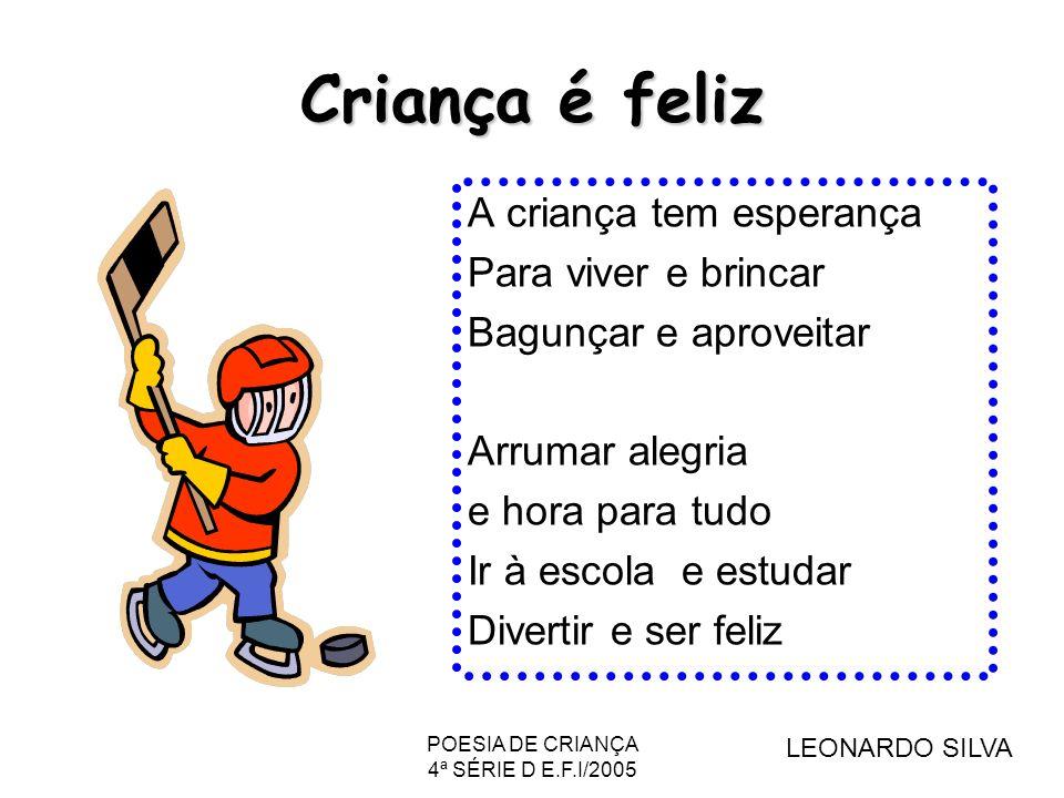 POESIA DE CRIANÇA 4ª SÉRIE D E.F.I/2005 Criança é feliz A criança tem esperança Para viver e brincar Bagunçar e aproveitar Arrumar alegria e hora para