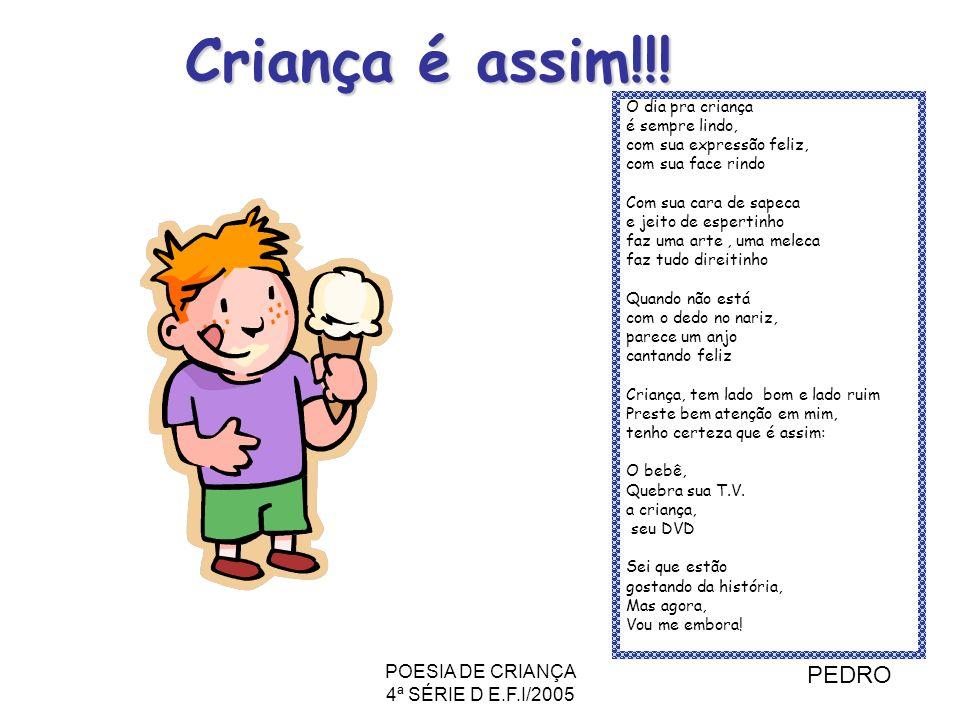 POESIA DE CRIANÇA 4ª SÉRIE D E.F.I/2005 Criança é assim!!! O dia pra criança é sempre lindo, com sua expressão feliz, com sua face rindo Com sua cara