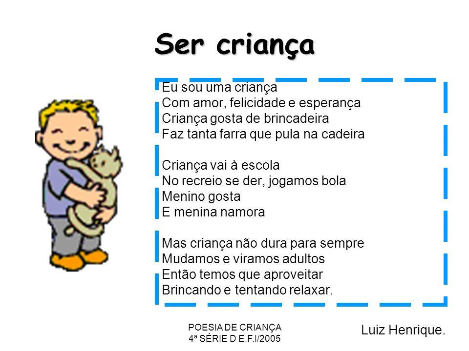 POESIA DE CRIANÇA 4ª SÉRIE D E.F.I/2005 Ser criança Eu sou uma criança Com amor, felicidade e esperança Criança gosta de brincadeira Faz tanta farra q