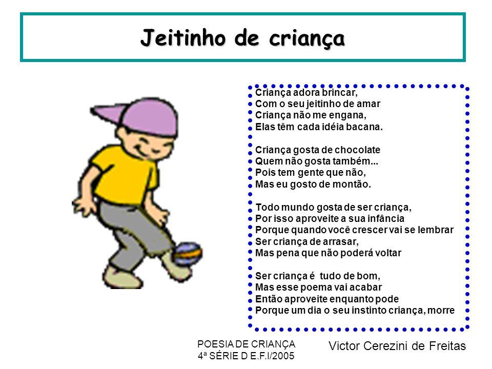 POESIA DE CRIANÇA 4ª SÉRIE D E.F.I/2005 Jeitinho de criança Criança adora brincar, Com o seu jeitinho de amar Criança não me engana, Elas têm cada idé