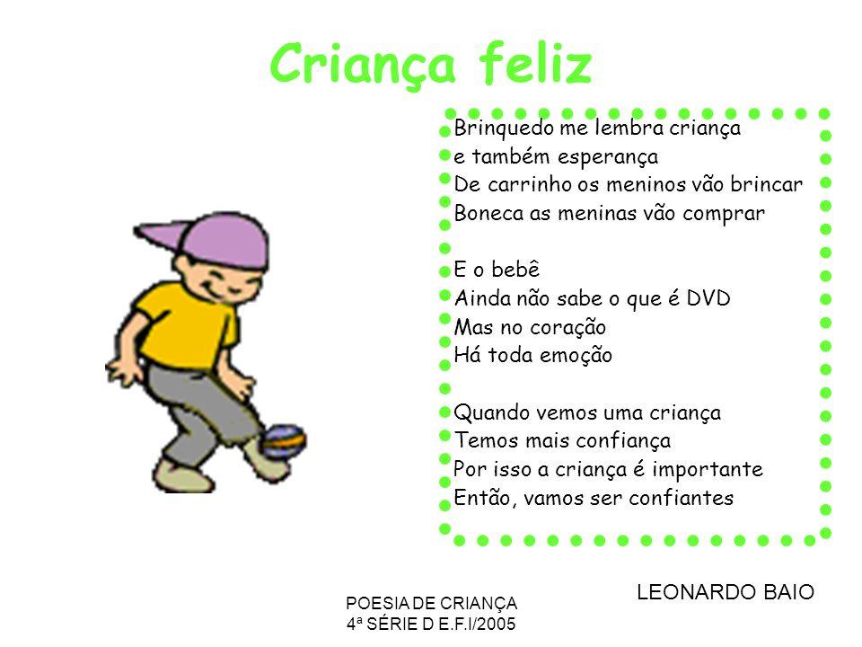 POESIA DE CRIANÇA 4ª SÉRIE D E.F.I/2005 Criança feliz Brinquedo me lembra criança e também esperança De carrinho os meninos vão brincar Boneca as meni
