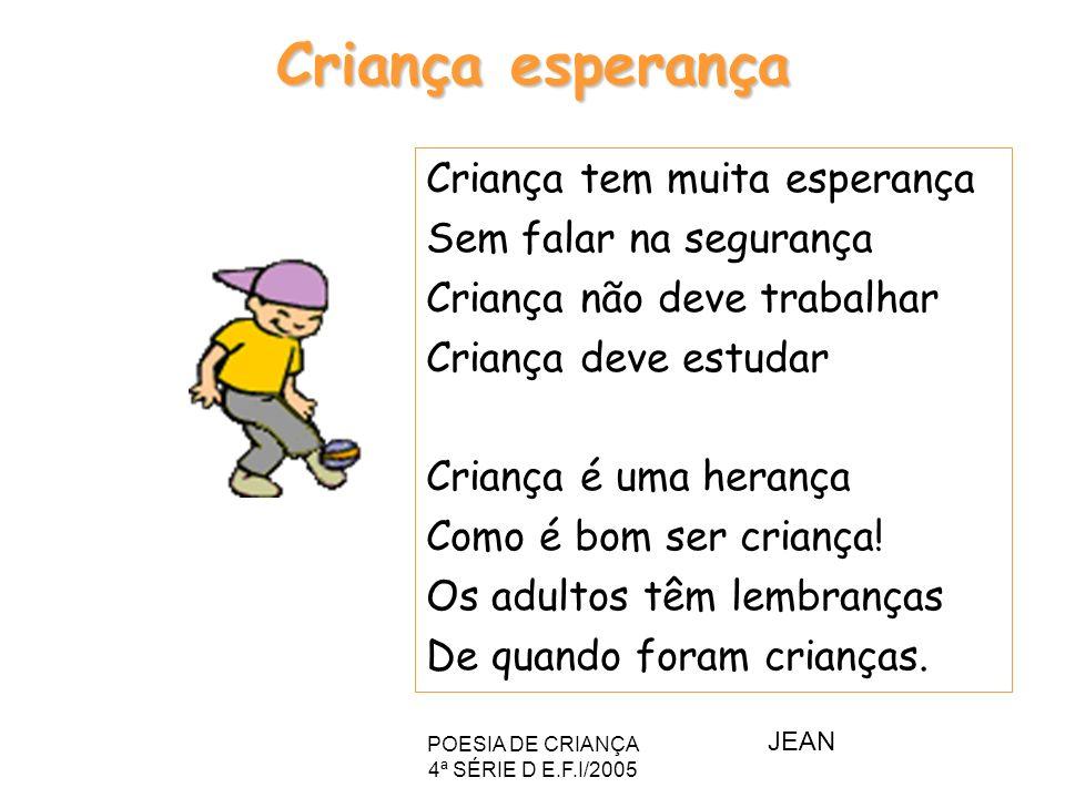 POESIA DE CRIANÇA 4ª SÉRIE D E.F.I/2005 Criança esperança Criança tem muita esperança Sem falar na segurança Criança não deve trabalhar Criança deve e