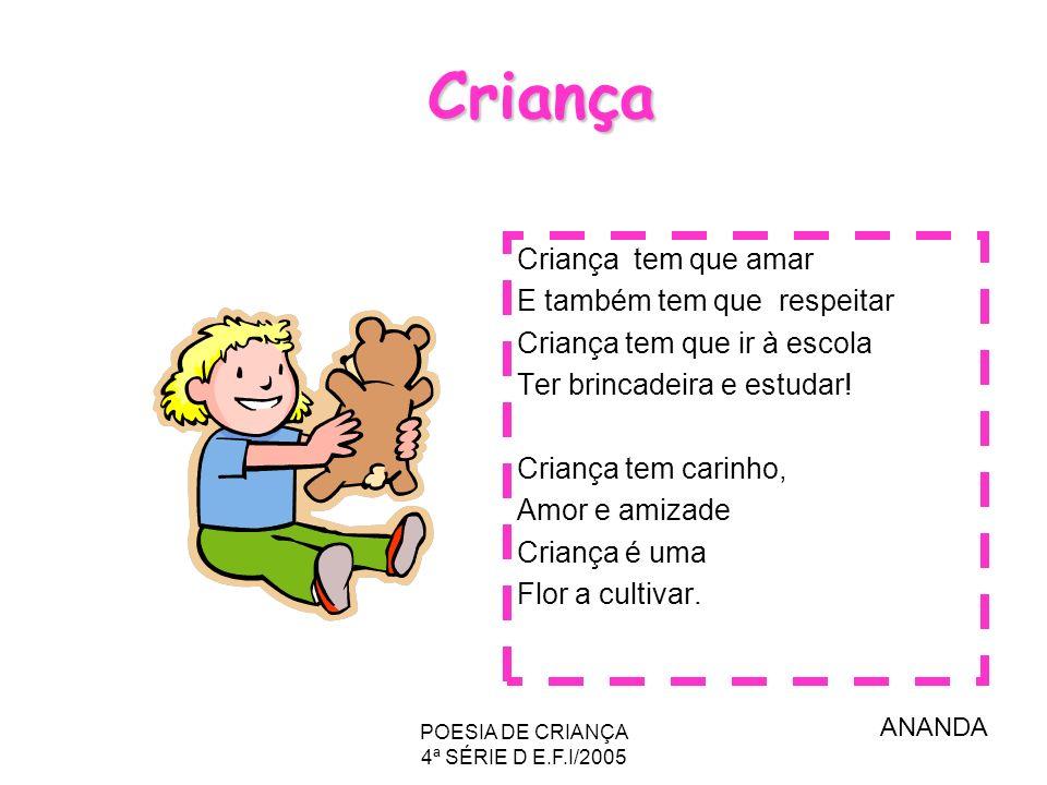 POESIA DE CRIANÇA 4ª SÉRIE D E.F.I/2005 Criança Criança tem que amar E também tem que respeitar Criança tem que ir à escola Ter brincadeira e estudar!