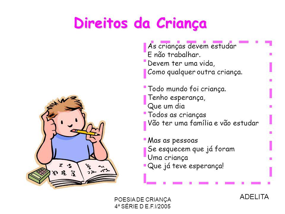 POESIA DE CRIANÇA 4ª SÉRIE D E.F.I/2005 As crianças devem estudar E não trabalhar. Devem ter uma vida, Como qualquer outra criança. Todo mundo foi cri