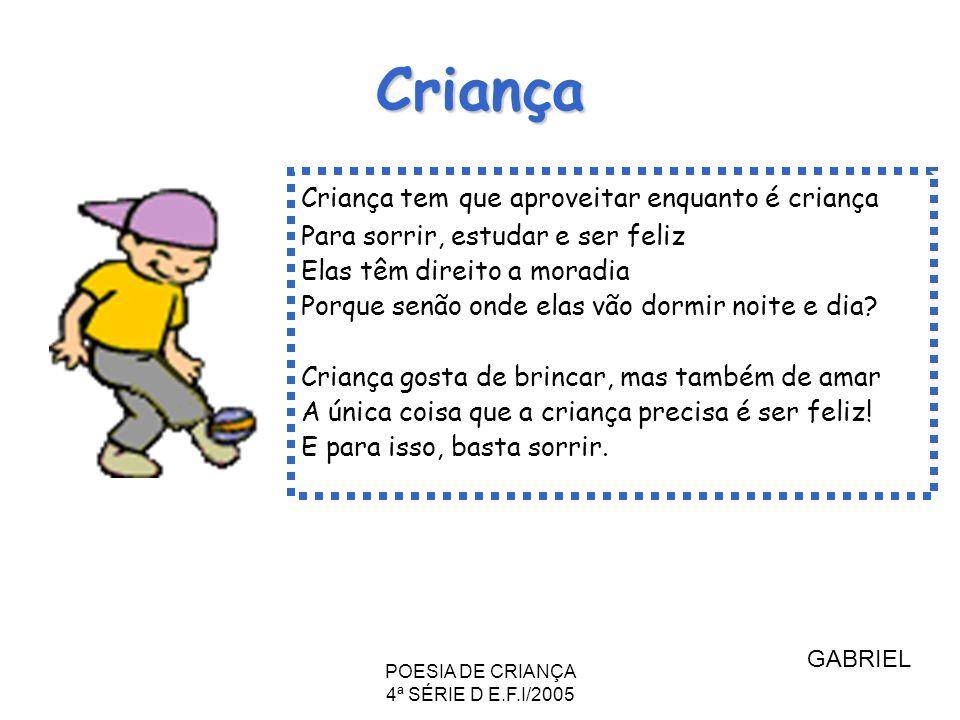 POESIA DE CRIANÇA 4ª SÉRIE D E.F.I/2005 Criança Criança tem que aproveitar enquanto é criança Para sorrir, estudar e ser feliz Elas têm direito a mora