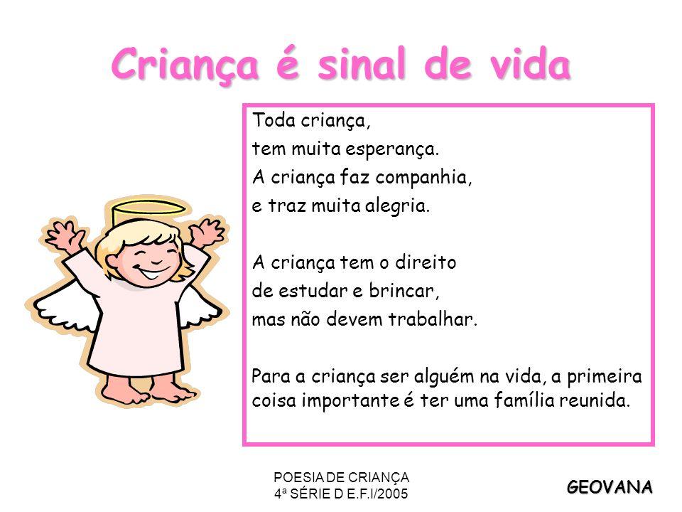 POESIA DE CRIANÇA 4ª SÉRIE D E.F.I/2005 Criança é sinal de vida Toda criança, tem muita esperança. A criança faz companhia, e traz muita alegria. A cr
