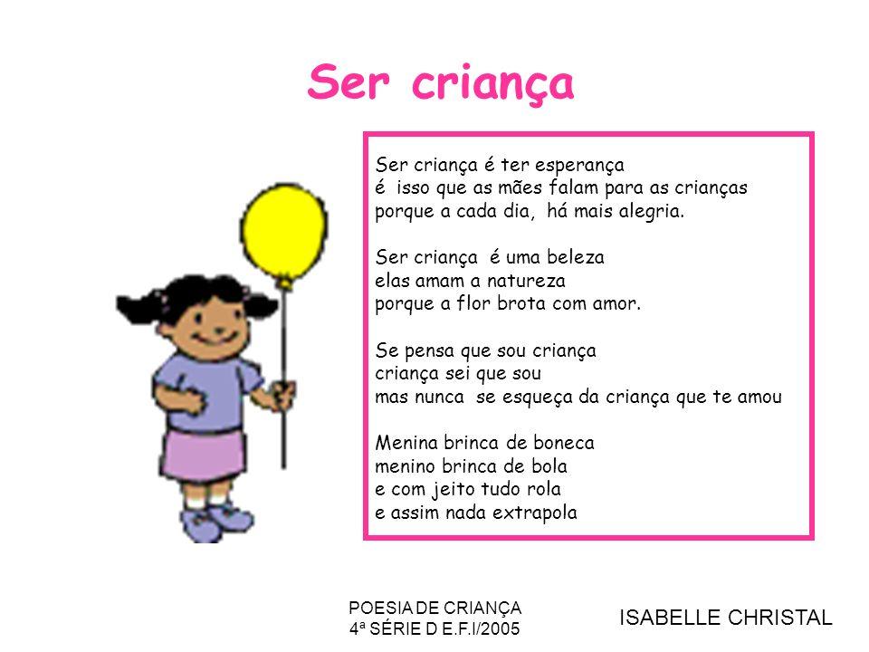 POESIA DE CRIANÇA 4ª SÉRIE D E.F.I/2005 Ser criança Ser criança é ter esperança é isso que as mães falam para as crianças porque a cada dia, há mais a