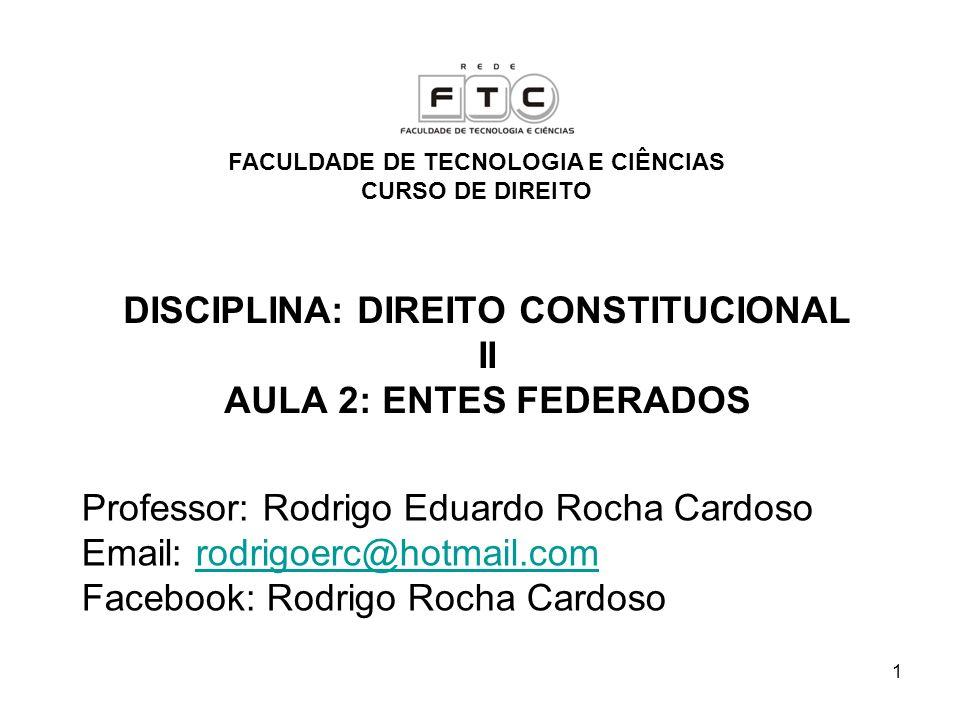 1 DISCIPLINA: DIREITO CONSTITUCIONAL II AULA 2: ENTES FEDERADOS Professor: Rodrigo Eduardo Rocha Cardoso Email: rodrigoerc@hotmail.comrodrigoerc@hotma
