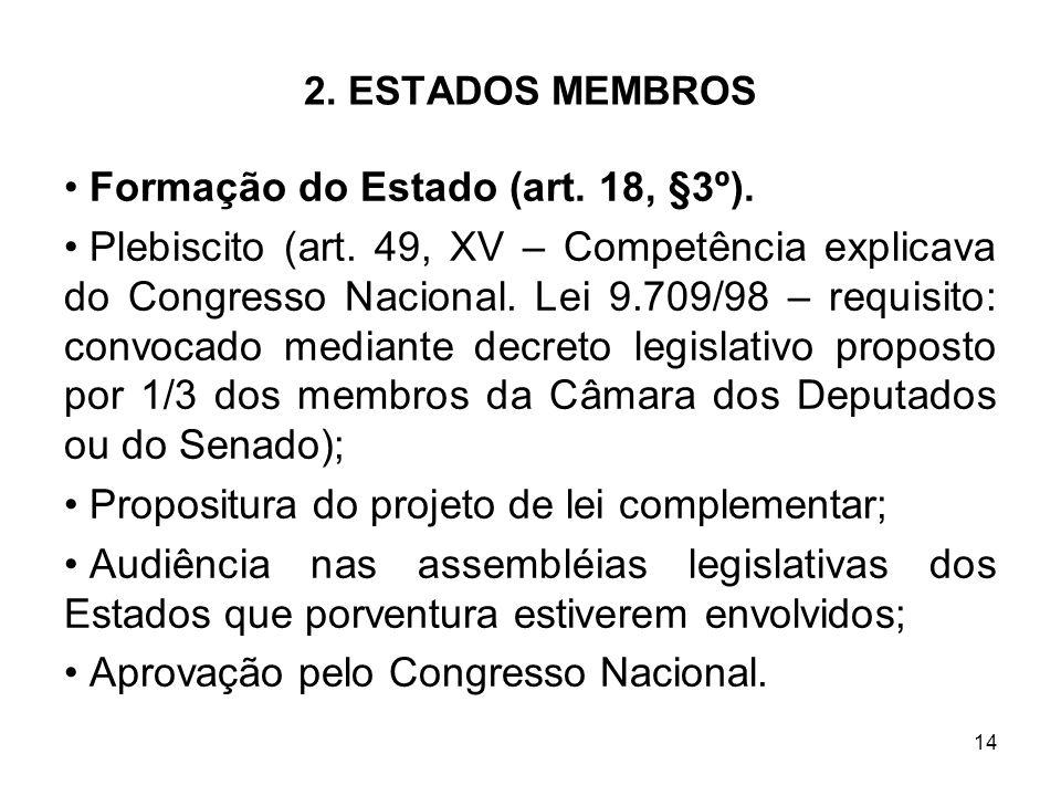 14 2. ESTADOS MEMBROS Formação do Estado (art. 18, §3º). Plebiscito (art. 49, XV – Competência explicava do Congresso Nacional. Lei 9.709/98 – requisi