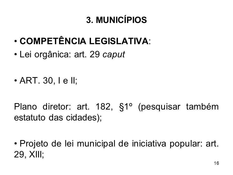 16 3. MUNICÍPIOS COMPETÊNCIA LEGISLATIVA: Lei orgânica: art. 29 caput ART. 30, I e II; Plano diretor: art. 182, §1º (pesquisar também estatuto das cid