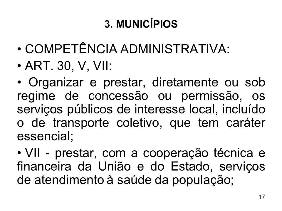 17 3. MUNICÍPIOS COMPETÊNCIA ADMINISTRATIVA: ART. 30, V, VII: Organizar e prestar, diretamente ou sob regime de concessão ou permissão, os serviços pú