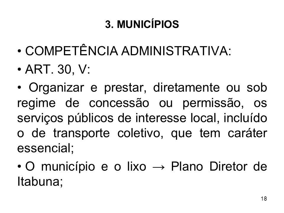18 3. MUNICÍPIOS COMPETÊNCIA ADMINISTRATIVA: ART. 30, V: Organizar e prestar, diretamente ou sob regime de concessão ou permissão, os serviços público