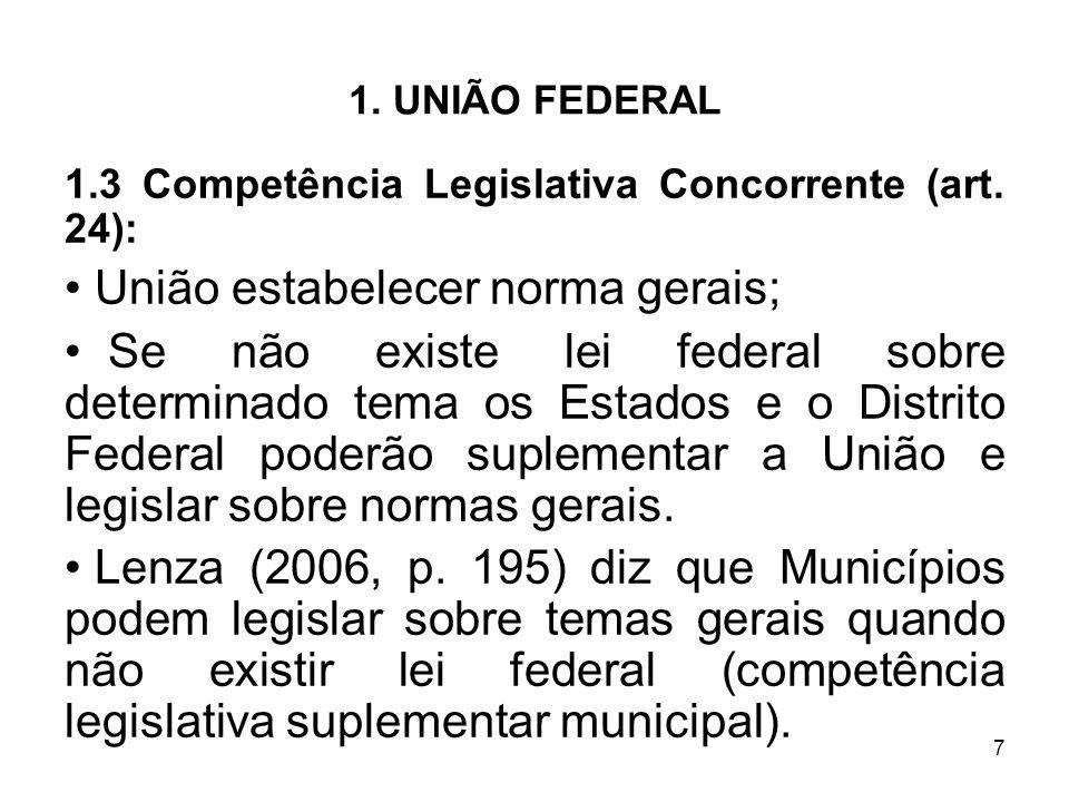 7 1. UNIÃO FEDERAL 1.3 Competência Legislativa Concorrente (art. 24): União estabelecer norma gerais; Se não existe lei federal sobre determinado tema