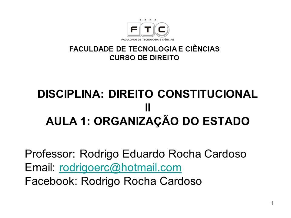 1 DISCIPLINA: DIREITO CONSTITUCIONAL II AULA 1: ORGANIZAÇÃO DO ESTADO Professor: Rodrigo Eduardo Rocha Cardoso Email: rodrigoerc@hotmail.comrodrigoerc
