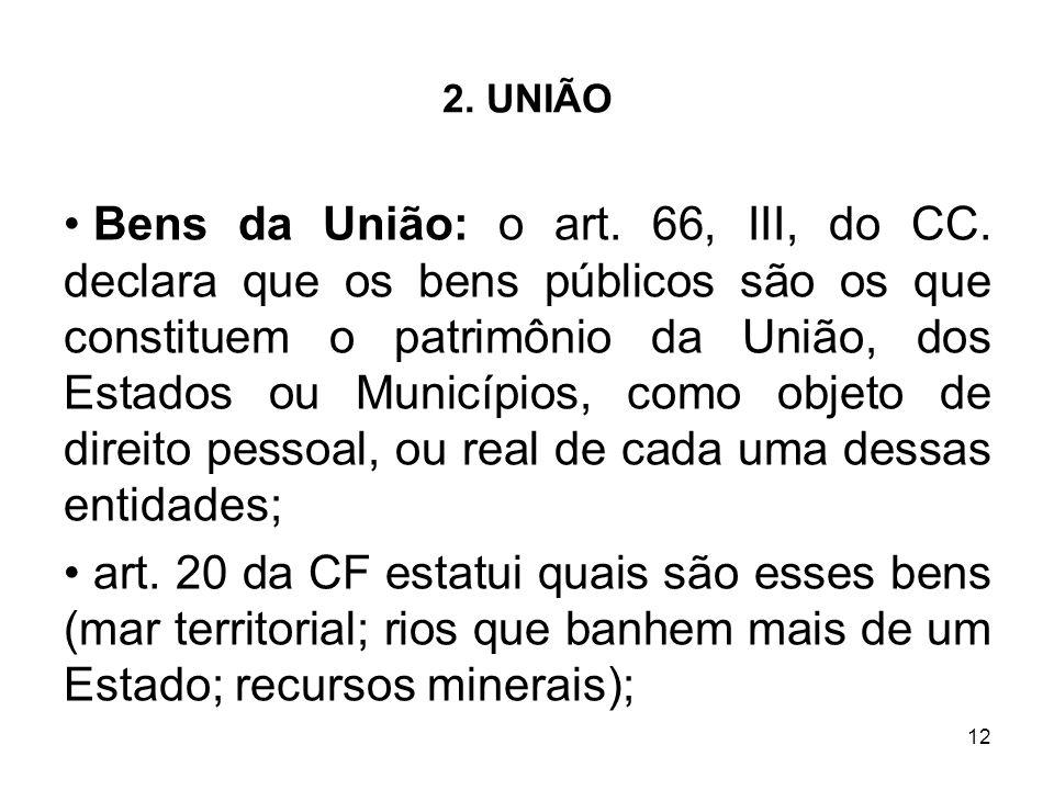 12 2. UNIÃO Bens da União: o art. 66, III, do CC. declara que os bens públicos são os que constituem o patrimônio da União, dos Estados ou Municípios,