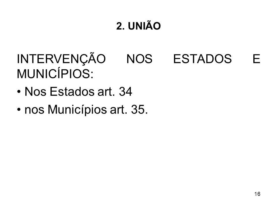 16 2. UNIÃO INTERVENÇÃO NOS ESTADOS E MUNICÍPIOS: Nos Estados art. 34 nos Municípios art. 35.