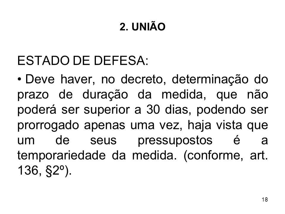 18 2. UNIÃO ESTADO DE DEFESA: Deve haver, no decreto, determinação do prazo de duração da medida, que não poderá ser superior a 30 dias, podendo ser p
