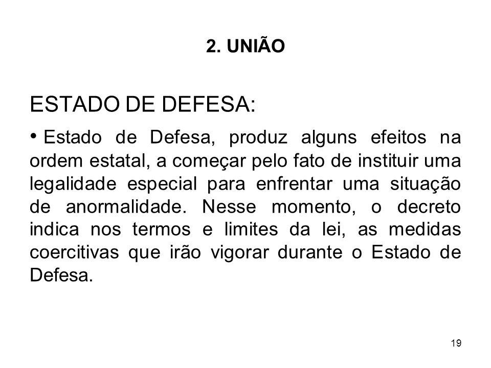 19 2. UNIÃO ESTADO DE DEFESA: Estado de Defesa, produz alguns efeitos na ordem estatal, a começar pelo fato de instituir uma legalidade especial para
