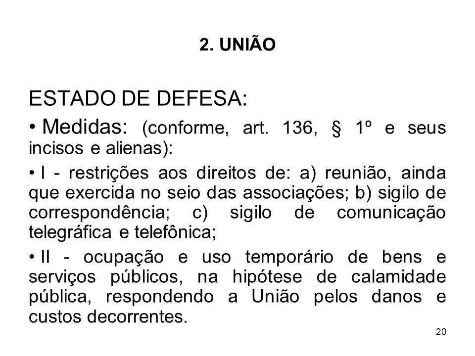 20 2. UNIÃO ESTADO DE DEFESA: Medidas: (conforme, art. 136, § 1º e seus incisos e alienas): I - restrições aos direitos de: a) reunião, ainda que exer