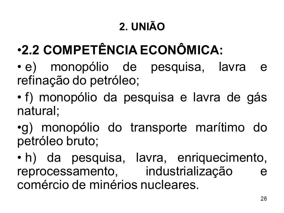 26 2. UNIÃO 2.2 COMPETÊNCIA ECONÔMICA: e) monopólio de pesquisa, lavra e refinação do petróleo; f) monopólio da pesquisa e lavra de gás natural; g) mo