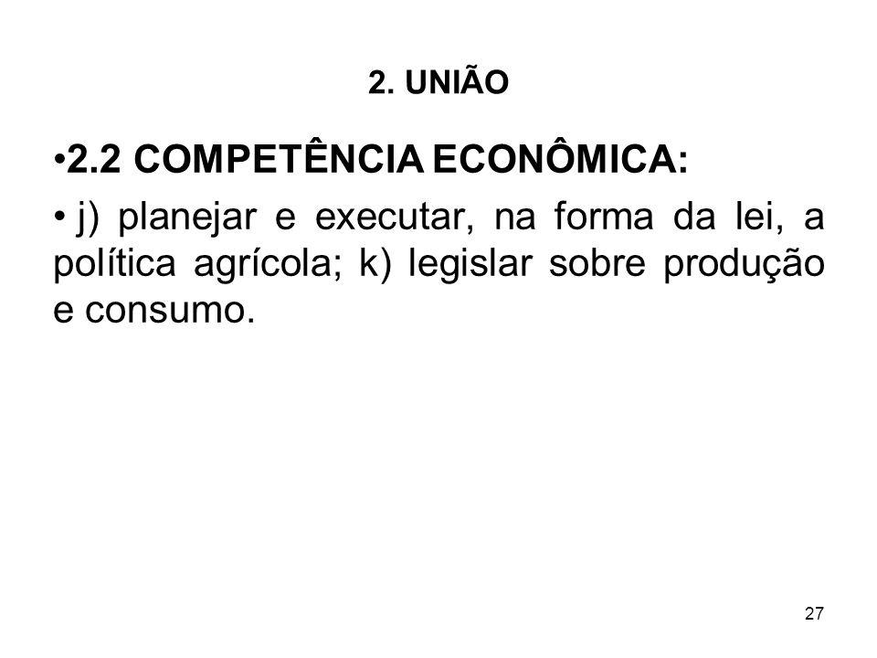 27 2. UNIÃO 2.2 COMPETÊNCIA ECONÔMICA: j) planejar e executar, na forma da lei, a política agrícola; k) legislar sobre produção e consumo.