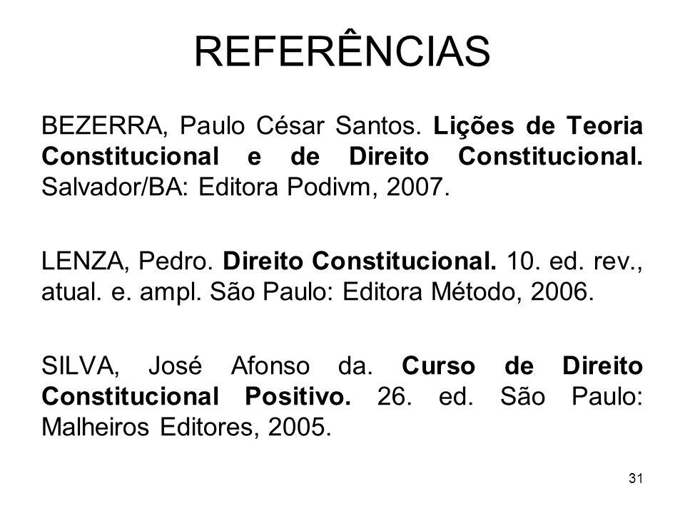 31 REFERÊNCIAS BEZERRA, Paulo César Santos. Lições de Teoria Constitucional e de Direito Constitucional. Salvador/BA: Editora Podivm, 2007. LENZA, Ped