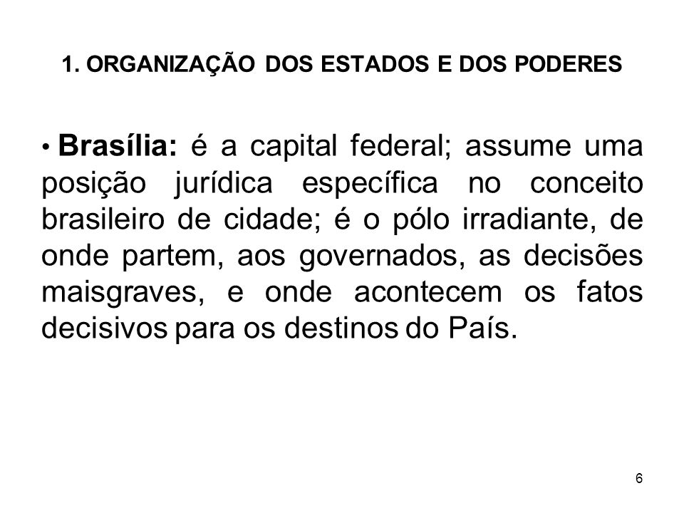 6 1. ORGANIZAÇÃO DOS ESTADOS E DOS PODERES Brasília: é a capital federal; assume uma posição jurídica específica no conceito brasileiro de cidade; é o