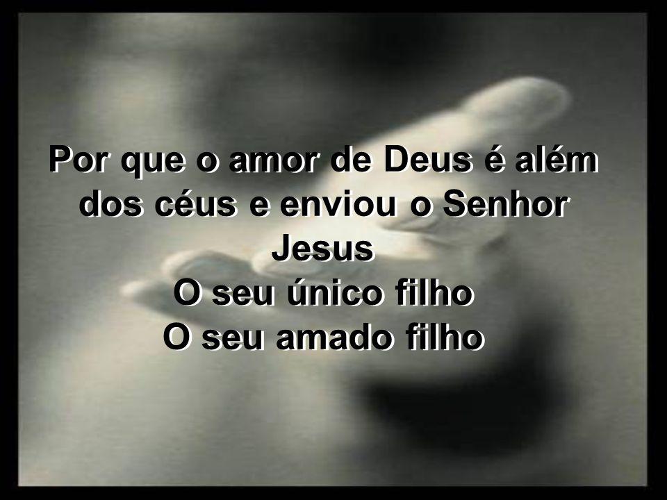 Por que o amor de Deus é além dos céus e enviou o Senhor Jesus O seu único filho O seu amado filho